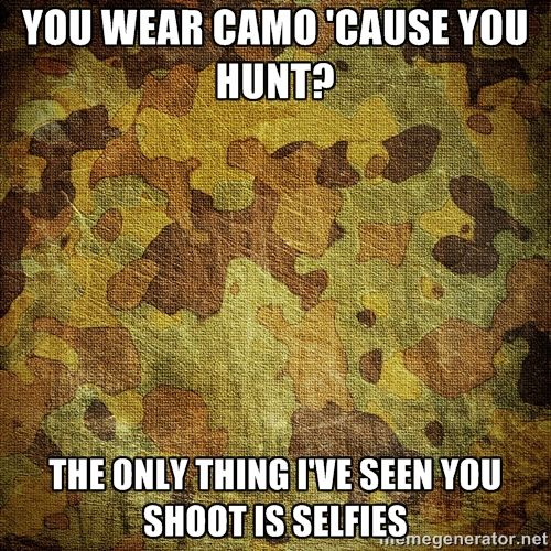 Hunting Meme You wear camo cause you hunt the only