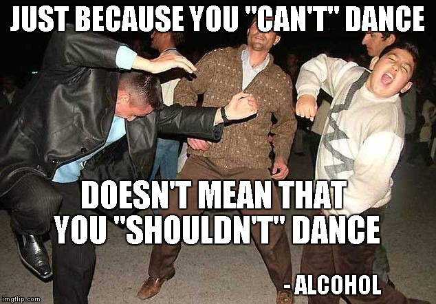 Just because you can't dance doesn't mean that you shouldn't Dance Meme