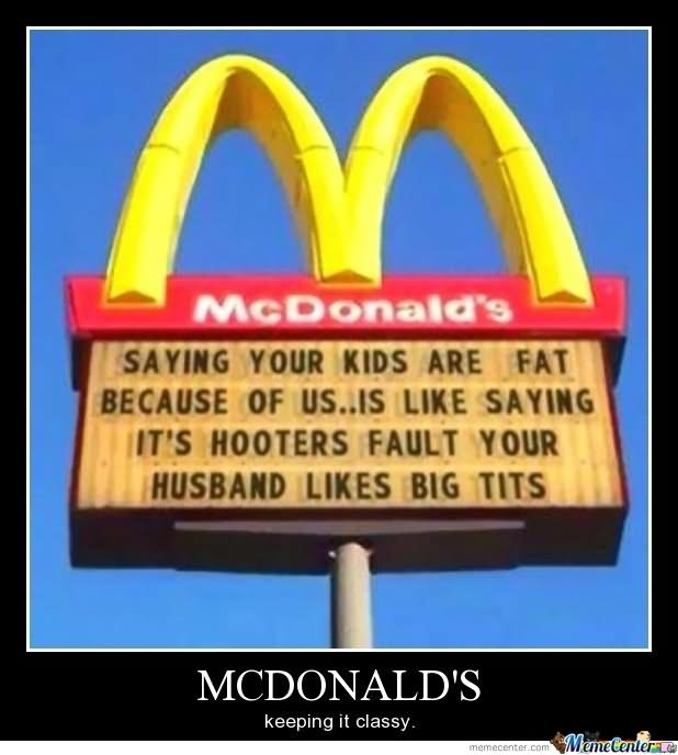 Mcdonalds Meme Mcdonalds saying your kids are fat because of us is like saying it's