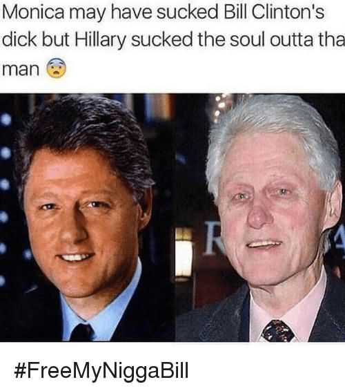 Monica may have sucked bill clinton's dick but Hillary Bill Clinton Meme