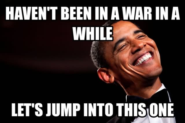 Obama Meme Havent been in a war in a while