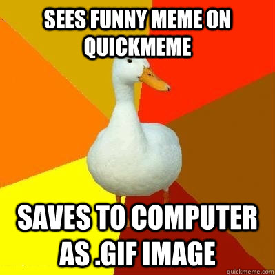 Sees funny meme on quick meme saves to computer Memes