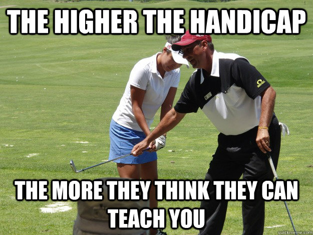 The higher the handicap the more they i think Golf Memes