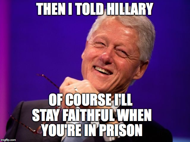 Then i told hillary of couse ill stay faithful when you're in prison Bill Clinton Memes