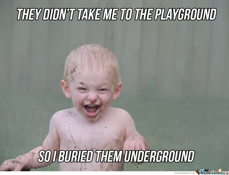 They didn't take me to the playground so i Children Meme