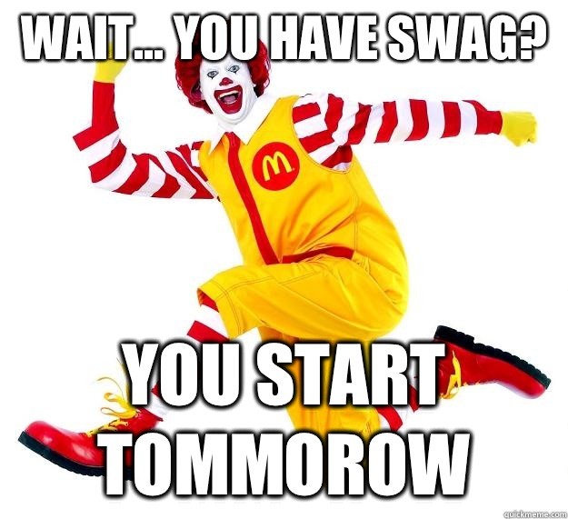 Wait you have swag you start tommorow Mcdonalds Meme