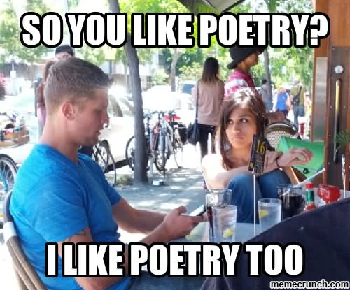 so you like poetry i like poetry too Dating Memes