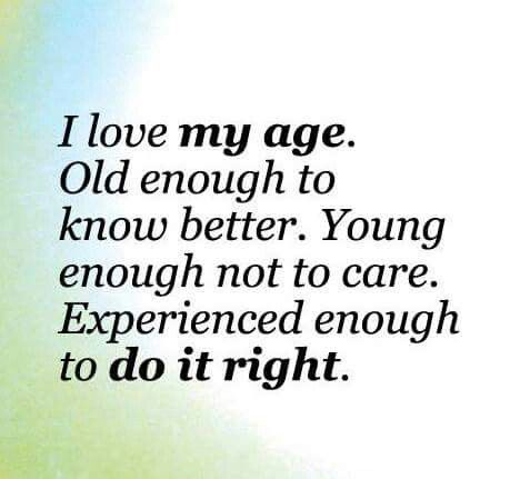 Age Quotes i love my age old enough to know
