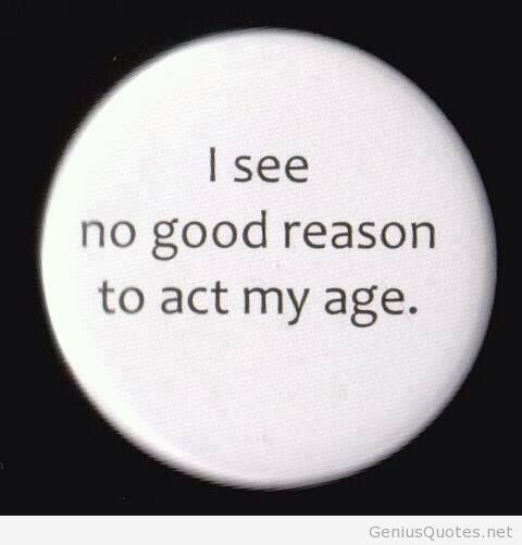 Age Quotes i see no good reason to act my age