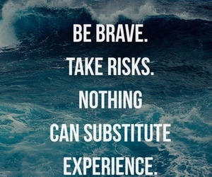 College Quotes Be brave take risks nothing can substitute experience