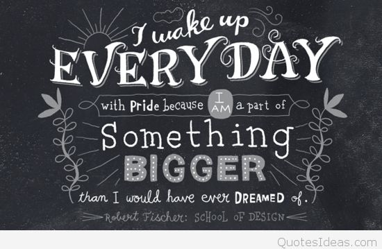 College Quotes I wake up every day with pride because i am a part of something bigger than i would have ever dreamed of