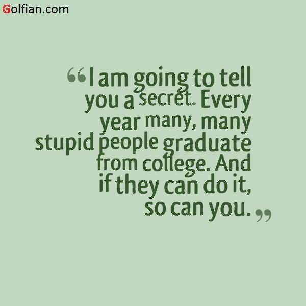 College Quotes I'm going to tell you a secret every year