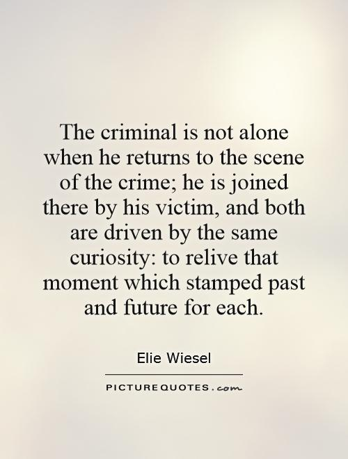 Criminal Quotes The criminal is not alone when he returns to the scene of the crime he