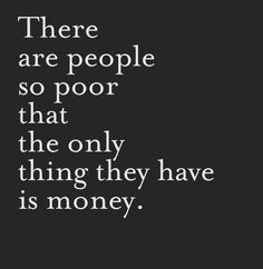 Criminal Quotes There are people so poor that the only thing they have is money