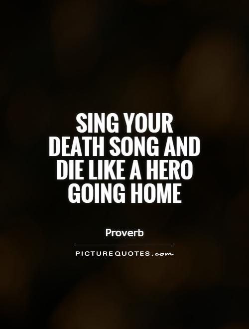 Death Quotes Sing your death song and die like a hero going home