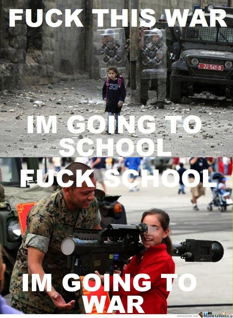 Fuck this war im going to school fuck school im going School Memes