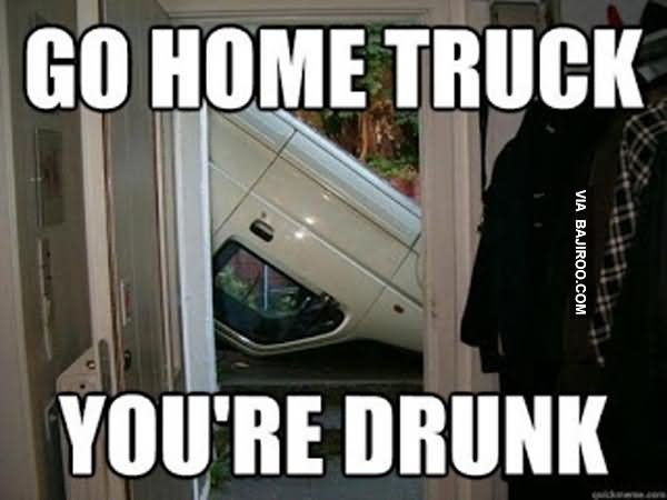 Go home truck you're drunk Truck Memes