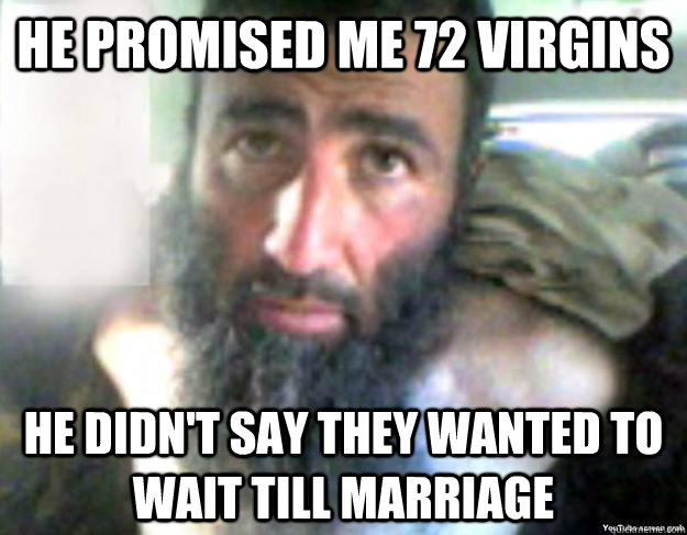 He promised me 72 virgins he didn't say Terrorists Meme