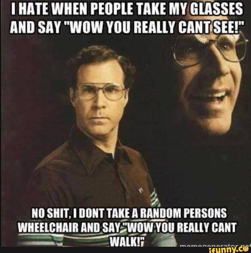 I hate when people take my glasses and say wow you Shit Meme