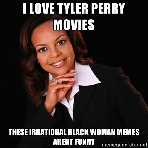 I love Tyler Perry movies Woman Memes