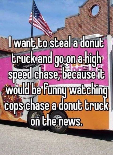 I want to steal a donut truck and go on a high Truck Memes