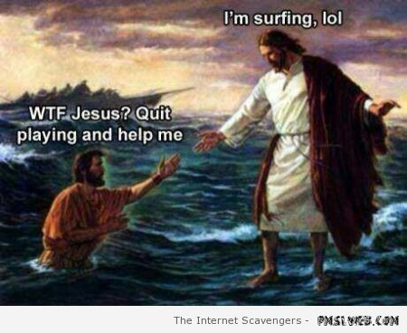 I'm surfing lol wtf jesus quit playing and help me Surfing Meme