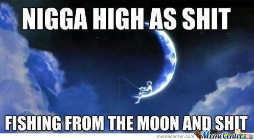 Nigga high as shit fishing from the moon and shit Shit Meme