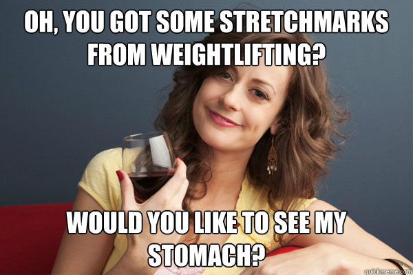 Oh you got some stretchmarks from weightlifting Weightlifting Memes