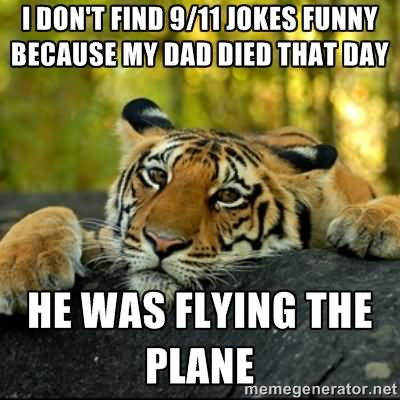 Plane Meme I don't find 9 11 jokes funny because my dad died that day