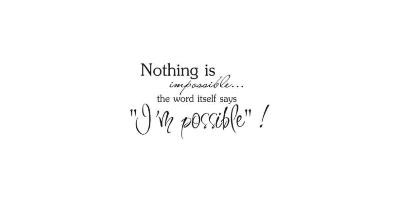 Possible Quotes Nothing is impossible the word itself says