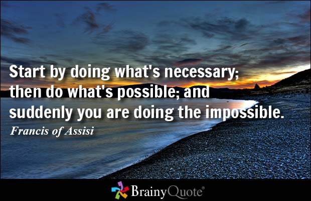 Possible Quotes Start by doing what's necessary then do what's possible and suddenly