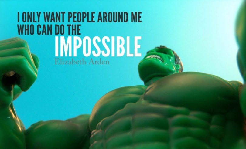 Possible Quotes i only want people around me who can do the impossible