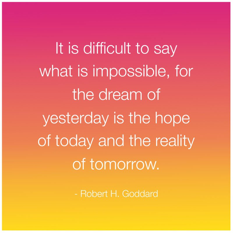 Possible Quotes it is difficult to say what is impossible for the dream of yesterday is the