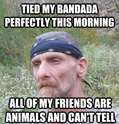 Redneck Meme Tied my bandada perfectly this morning all of my