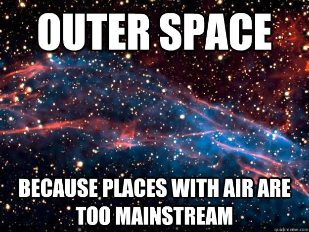 Space Memes Outer space because places with air are