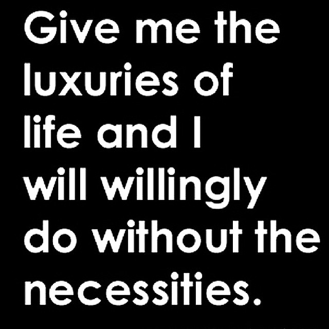 Tbt Quotes give me the luxuries of life and i will willingly do without the necessities