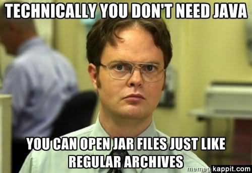 Technically you don't need java you can open jar files just like Technology Meme