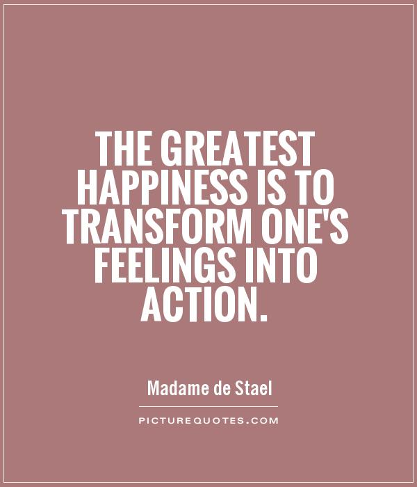 Transform Quotes the greatest happiness is to transform one's feelings into action