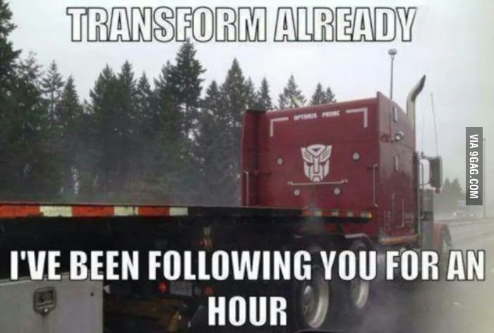 Transform already I've been following you for an hour Truck Memes