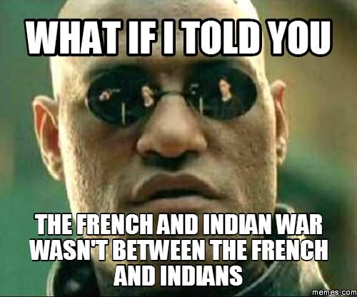 War Memes what if i told you the French and Indian