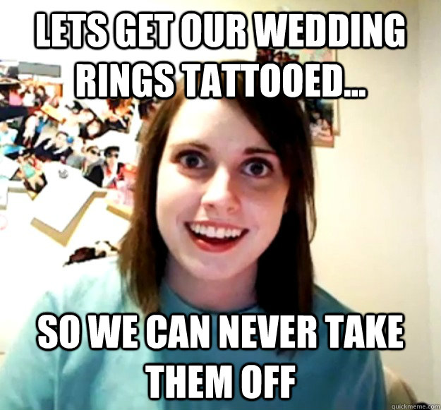 Wedding Meme Lets get our wedding rings tattooed