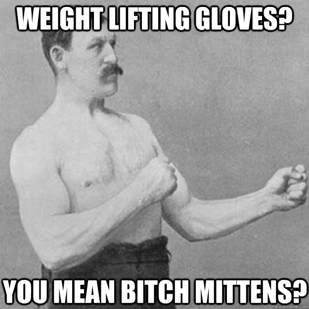 Weight lifting gloves you mean bitch mittens Weightlifting Memes