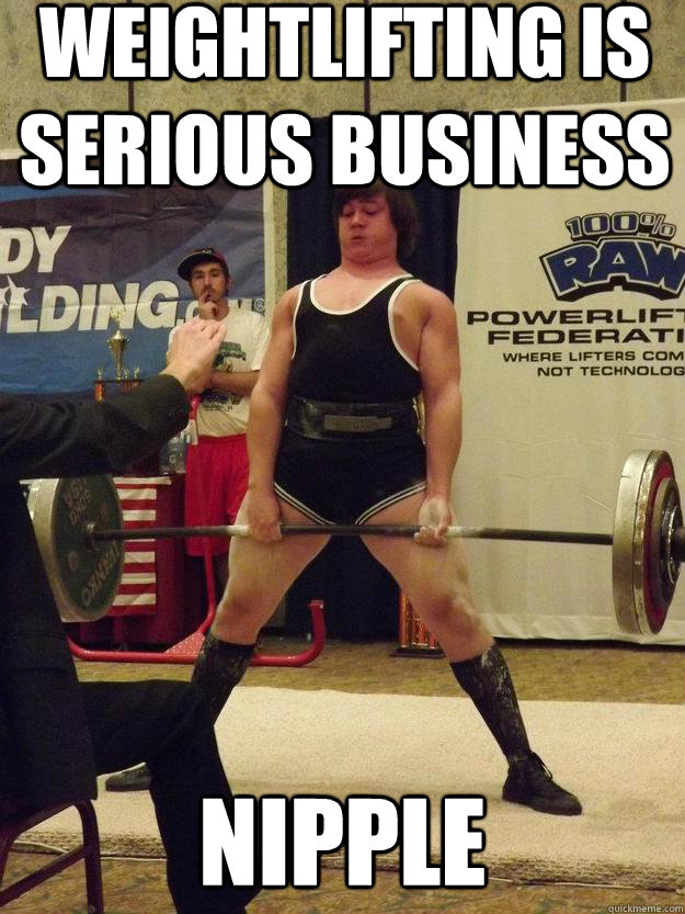 Weightlifting is serious business nipple Weightlifting Memes