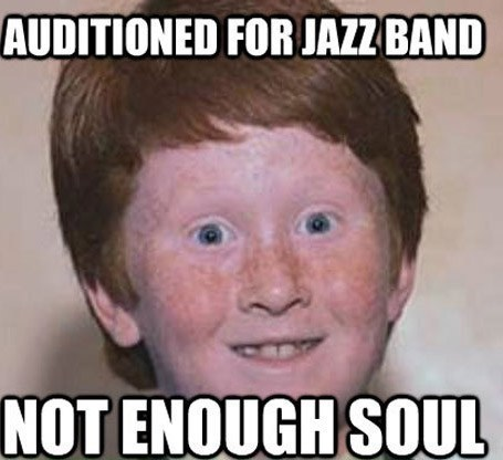 Weird Memes Auditioned for jazz band not enough soul
