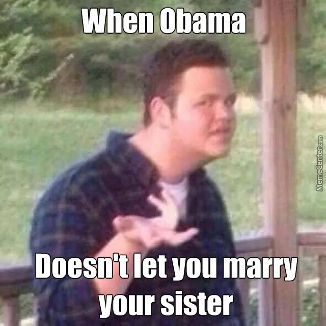 Redneck Memes When obama doesnt let you worry your sister