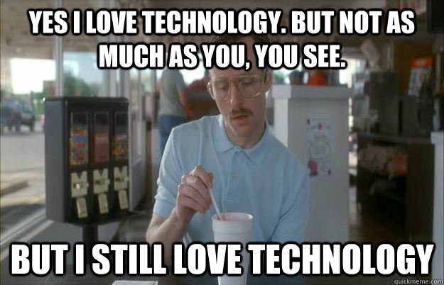 Yes i love technology but not as Technology Meme