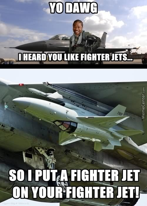 Yo dawg i heard you like fighter jets so i put a fighter Plane Meme