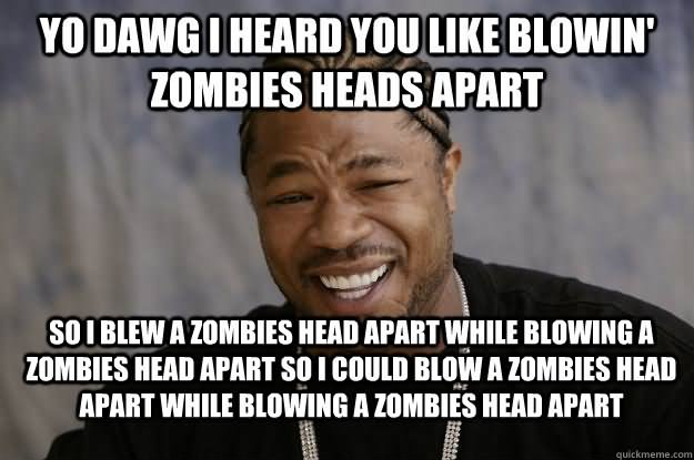 Zombie Meme Yo dawg i heard you like blowin zombies heads