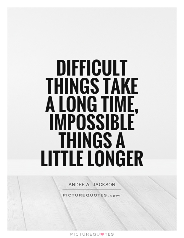 impossible quotes difficult things take a long time impossible things