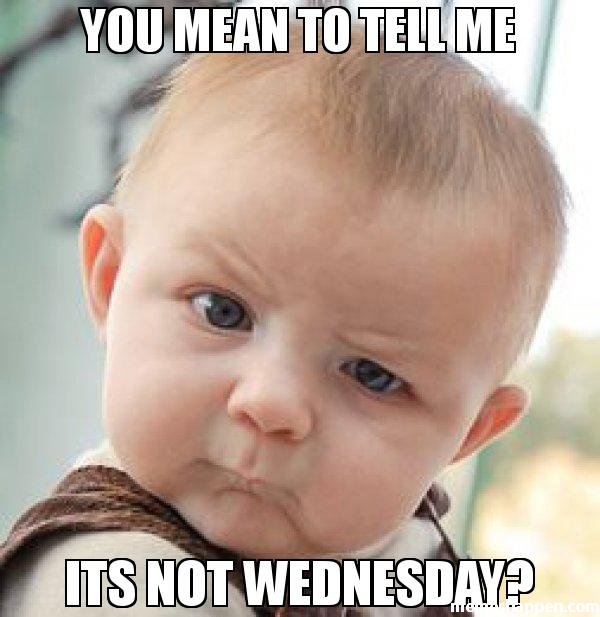 Wednesday Meme You mean to tell me it's not Wednesday